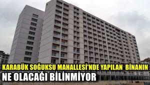 Karabük'te soğuksu Mahallesi'nde yapılan binanın ne olacağı bilinmiyor