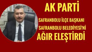 AK Parti Safranbolu ilçe Başkanı'dan Safranbolu Belediyesi'ne ağır eleştiri