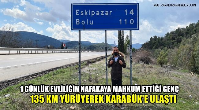 1 günlük evliliğin nafakaya mahkum ettiği genç 135 kilometre yürüyerek Karabük'e ulaştı