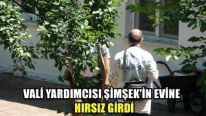 Vali Yardımcısı Şimşek'in evine hırsız girdi